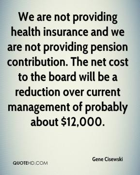 Gene Cisewski - We are not providing health insurance and we are not providing pension contribution. The net cost to the board will be a reduction over current management of probably about $12,000.