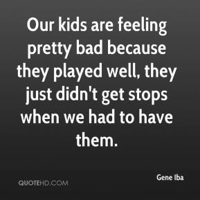 Our kids are feeling pretty bad because they played well, they just didn't get stops when we had to have them.