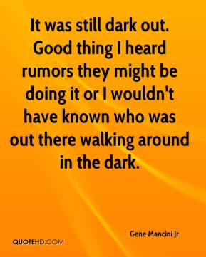 Gene Mancini Jr - It was still dark out. Good thing I heard rumors they might be doing it or I wouldn't have known who was out there walking around in the dark.