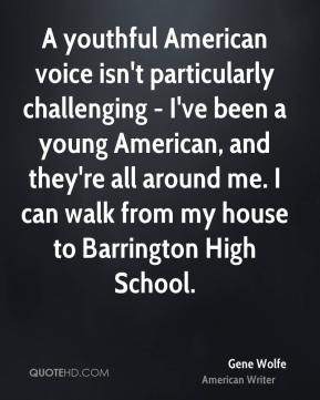 Gene Wolfe - A youthful American voice isn't particularly challenging - I've been a young American, and they're all around me. I can walk from my house to Barrington High School.