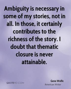 Gene Wolfe - Ambiguity is necessary in some of my stories, not in all. In those, it certainly contributes to the richness of the story. I doubt that thematic closure is never attainable.