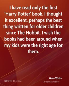 Gene Wolfe - I have read only the first 'Harry Potter' book. I thought it excellent, perhaps the best thing written for older children since The Hobbit. I wish the books had been around when my kids were the right age for them.