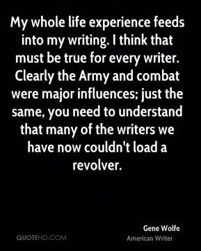 My whole life experience feeds into my writing. I think that must be true for every writer. Clearly the Army and combat were major influences; just the same, you need to understand that many of the writers we have now couldn't load a revolver.