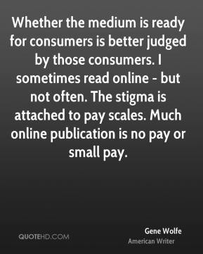 Gene Wolfe - Whether the medium is ready for consumers is better judged by those consumers. I sometimes read online - but not often. The stigma is attached to pay scales. Much online publication is no pay or small pay.