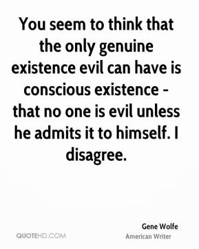 Gene Wolfe - You seem to think that the only genuine existence evil can have is conscious existence - that no one is evil unless he admits it to himself. I disagree.