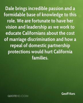 Geoff Kors - Dale brings incredible passion and a formidable base of knowledge to this role. We are fortunate to have her vision and leadership as we work to educate Californians about the cost of marriage discrimination and how a repeal of domestic partnership protections would hurt California families.