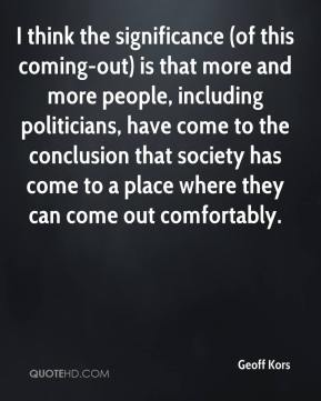 Geoff Kors - I think the significance (of this coming-out) is that more and more people, including politicians, have come to the conclusion that society has come to a place where they can come out comfortably.