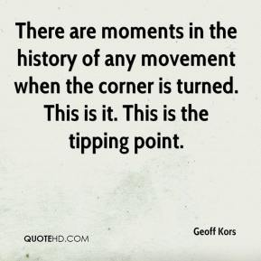 Geoff Kors - There are moments in the history of any movement when the corner is turned. This is it. This is the tipping point.