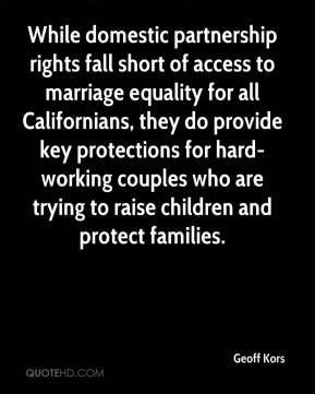 Geoff Kors - While domestic partnership rights fall short of access to marriage equality for all Californians, they do provide key protections for hard-working couples who are trying to raise children and protect families.