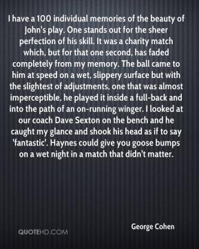 George Cohen - I have a 100 individual memories of the beauty of John's play. One stands out for the sheer perfection of his skill. It was a charity match which, but for that one second, has faded completely from my memory. The ball came to him at speed on a wet, slippery surface but with the slightest of adjustments, one that was almost imperceptible, he played it inside a full-back and into the path of an on-running winger. I looked at our coach Dave Sexton on the bench and he caught my glance and shook his head as if to say 'fantastic'. Haynes could give you goose bumps on a wet night in a match that didn't matter.