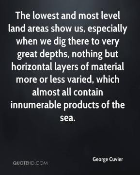 The lowest and most level land areas show us, especially when we dig there to very great depths, nothing but horizontal layers of material more or less varied, which almost all contain innumerable products of the sea.