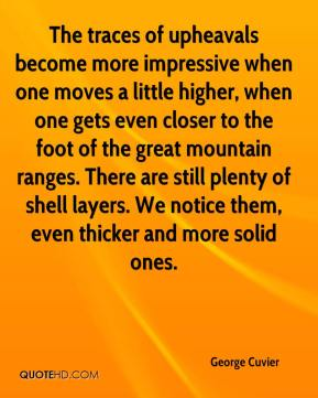 George Cuvier - The traces of upheavals become more impressive when one moves a little higher, when one gets even closer to the foot of the great mountain ranges. There are still plenty of shell layers. We notice them, even thicker and more solid ones.
