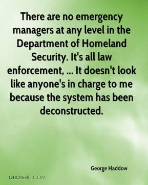 George Haddow - There are no emergency managers at any level in the Department of Homeland Security. It's all law enforcement, ... It doesn't look like anyone's in charge to me because the system has been deconstructed.