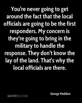 George Haddow - You're never going to get around the fact that the local officials are going to be the first responders. My concern is they're going to bring in the military to handle the response. They don't know the lay of the land. That's why the local officials are there.