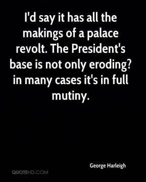 George Harleigh - I'd say it has all the makings of a palace revolt. The President's base is not only eroding?in many cases it's in full mutiny.