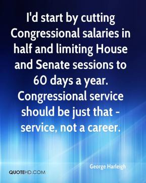 George Harleigh - I'd start by cutting Congressional salaries in half and limiting House and Senate sessions to 60 days a year. Congressional service should be just that - service, not a career.