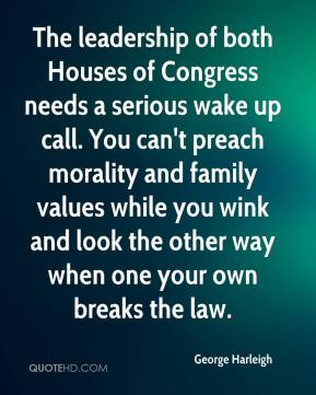 George Harleigh - The leadership of both Houses of Congress needs a serious wake up call. You can't preach morality and family values while you wink and look the other way when one your own breaks the law.