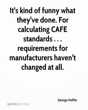 It's kind of funny what they've done. For calculating CAFE standards . . . requirements for manufacturers haven't changed at all.