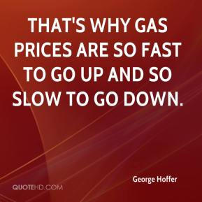 George Hoffer - That's why gas prices are so fast to go up and so slow to go down.