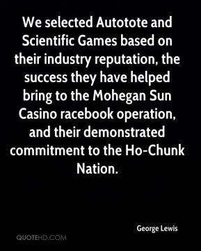 George Lewis - We selected Autotote and Scientific Games based on their industry reputation, the success they have helped bring to the Mohegan Sun Casino racebook operation, and their demonstrated commitment to the Ho-Chunk Nation.