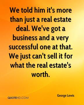 George Lewis - We told him it's more than just a real estate deal. We've got a business and a very successful one at that. We just can't sell it for what the real estate's worth.