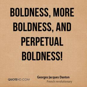 Georges Jacques Danton - Boldness, more boldness, and perpetual boldness!