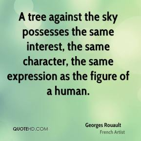 Georges Rouault - A tree against the sky possesses the same interest, the same character, the same expression as the figure of a human.