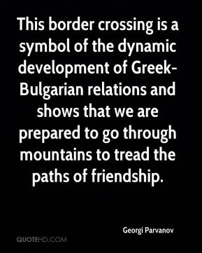 This border crossing is a symbol of the dynamic development of Greek-Bulgarian relations and shows that we are prepared to go through mountains to tread the paths of friendship.
