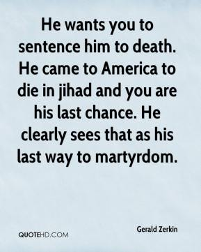 He wants you to sentence him to death. He came to America to die in jihad and you are his last chance. He clearly sees that as his last way to martyrdom.