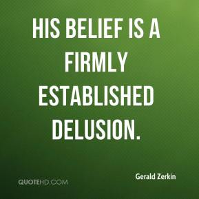 Gerald Zerkin - His belief is a firmly established delusion.