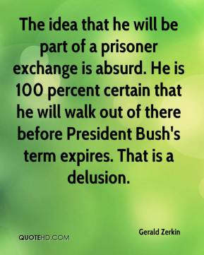 The idea that he will be part of a prisoner exchange is absurd. He is 100 percent certain that he will walk out of there before President Bush's term expires. That is a delusion.