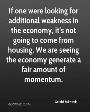 Gerald Zukowski - If one were looking for additional weakness in the economy, it's not going to come from housing. We are seeing the economy generate a fair amount of momentum.
