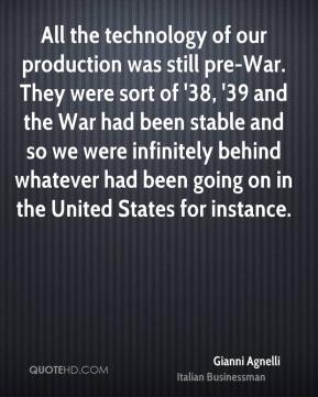 All the technology of our production was still pre-War. They were sort of '38, '39 and the War had been stable and so we were infinitely behind whatever had been going on in the United States for instance.