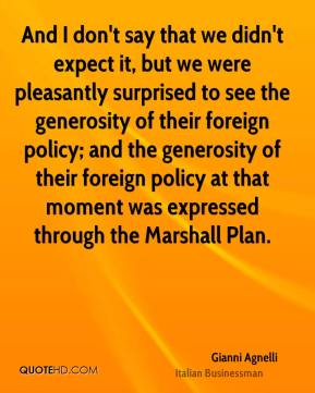 Gianni Agnelli - And I don't say that we didn't expect it, but we were pleasantly surprised to see the generosity of their foreign policy; and the generosity of their foreign policy at that moment was expressed through the Marshall Plan.