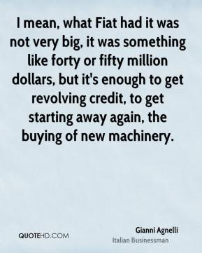 Gianni Agnelli - I mean, what Fiat had it was not very big, it was something like forty or fifty million dollars, but it's enough to get revolving credit, to get starting away again, the buying of new machinery.