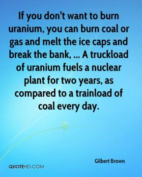 Gilbert Brown - If you don't want to burn uranium, you can burn coal or gas and melt the ice caps and break the bank, ... A truckload of uranium fuels a nuclear plant for two years, as compared to a trainload of coal every day.