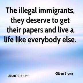 Gilbert Brown - The illegal immigrants, they deserve to get their papers and live a life like everybody else.