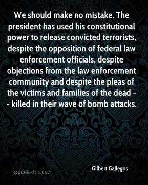 Gilbert Gallegos - We should make no mistake. The president has used his constitutional power to release convicted terrorists, despite the opposition of federal law enforcement officials, despite objections from the law enforcement community and despite the pleas of the victims and families of the dead -- killed in their wave of bomb attacks.
