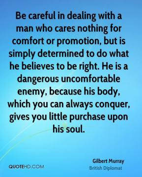Gilbert Murray - Be careful in dealing with a man who cares nothing for comfort or promotion, but is simply determined to do what he believes to be right. He is a dangerous uncomfortable enemy, because his body, which you can always conquer, gives you little purchase upon his soul.
