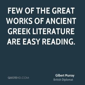 Gilbert Murray - Few of the great works of ancient Greek literature are easy reading.