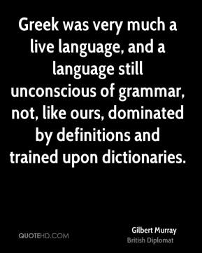 Gilbert Murray - Greek was very much a live language, and a language still unconscious of grammar, not, like ours, dominated by definitions and trained upon dictionaries.