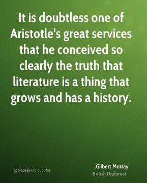 It is doubtless one of Aristotle's great services that he conceived so clearly the truth that literature is a thing that grows and has a history.