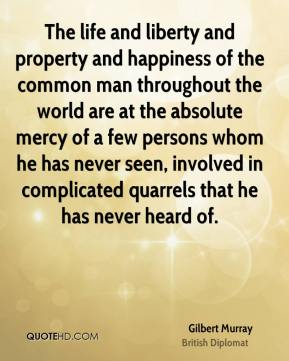 Gilbert Murray - The life and liberty and property and happiness of the common man throughout the world are at the absolute mercy of a few persons whom he has never seen, involved in complicated quarrels that he has never heard of.
