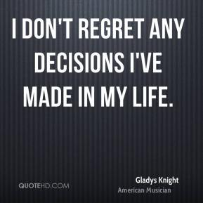 Gladys Knight - I don't regret any decisions I've made in my life.
