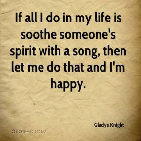 If all I do in my life is soothe someone's spirit with a song, then let me do that and I'm happy.