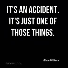 Glenn Williams - It's an accident. It's just one of those things.