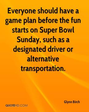 Glynn Birch - Everyone should have a game plan before the fun starts on Super Bowl Sunday, such as a designated driver or alternative transportation.