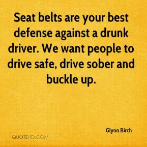 Glynn Birch - Seat belts are your best defense against a drunk driver. We want people to drive safe, drive sober and buckle up.