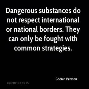 Goeran Persson - Dangerous substances do not respect international or national borders. They can only be fought with common strategies.