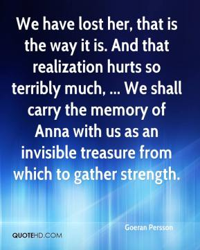 We have lost her, that is the way it is. And that realization hurts so terribly much, ... We shall carry the memory of Anna with us as an invisible treasure from which to gather strength.